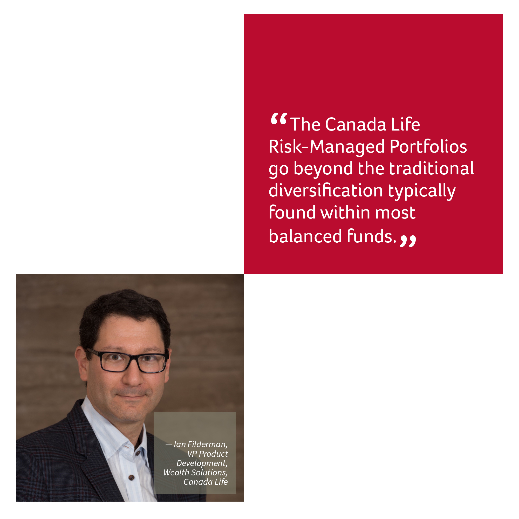 """""""The Canada Life Risk-Managed Portfolios go beyond the traditional diversification typically found within most balanced funds.""""  — Ian Filderman, VP Product Development, Wealth Solutions, Canada Life"""